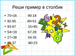 Реши пример в столбик 75+16 90-18 82-65 49+51 93-67 15+85 54+19 67-28 27+38 5