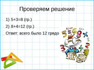 Проверяем решение 5+3=8 (гр.) 8+4=12 (гр.) Ответ: всего было 12 грядок.