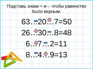 Подставь знаки + и -, чтобы равенство было верным. 63…20…7=50 26…30…8=48 6…7…