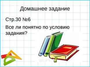 Домашнее задание Стр.30 №6 Все ли понятно по условию задания?