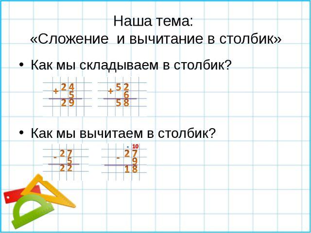 Наша тема: «Сложение и вычитание в столбик» Как мы складываем в столбик? Как...