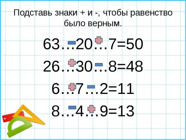 Подставь знаки + и -, чтобы равенство было верным. 63…20…7=50 26…30…8=48 6…7…...
