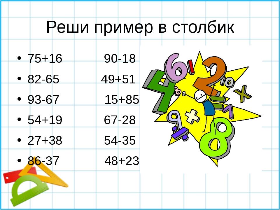 Реши пример в столбик 75+16 90-18 82-65 49+51 93-67 15+85 54+19 67-28 27+38 5...