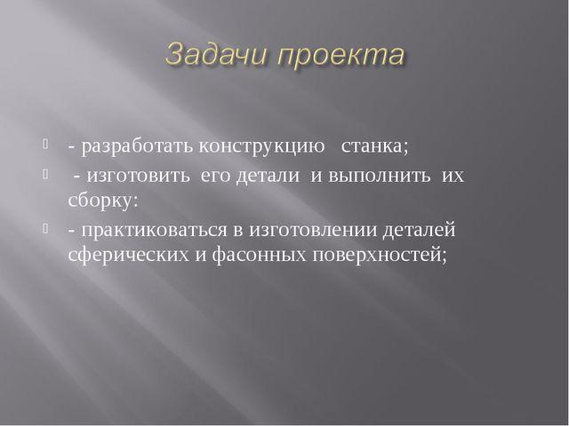 - разработать конструкцию станка; - изготовить его детали и выполнить их сбо...