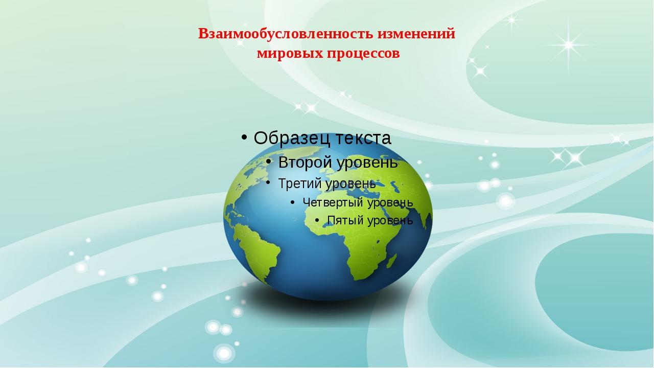 Взаимообусловленность изменений мировых процессов