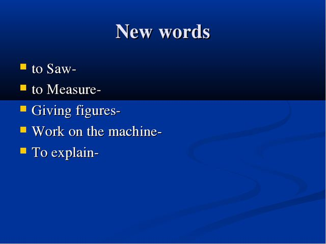 New words to Saw- to Measure- Giving figures- Work оn the machine- To explain-