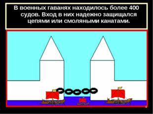 В военных гаванях находилось более 400 судов. Вход в них надежно защищался це