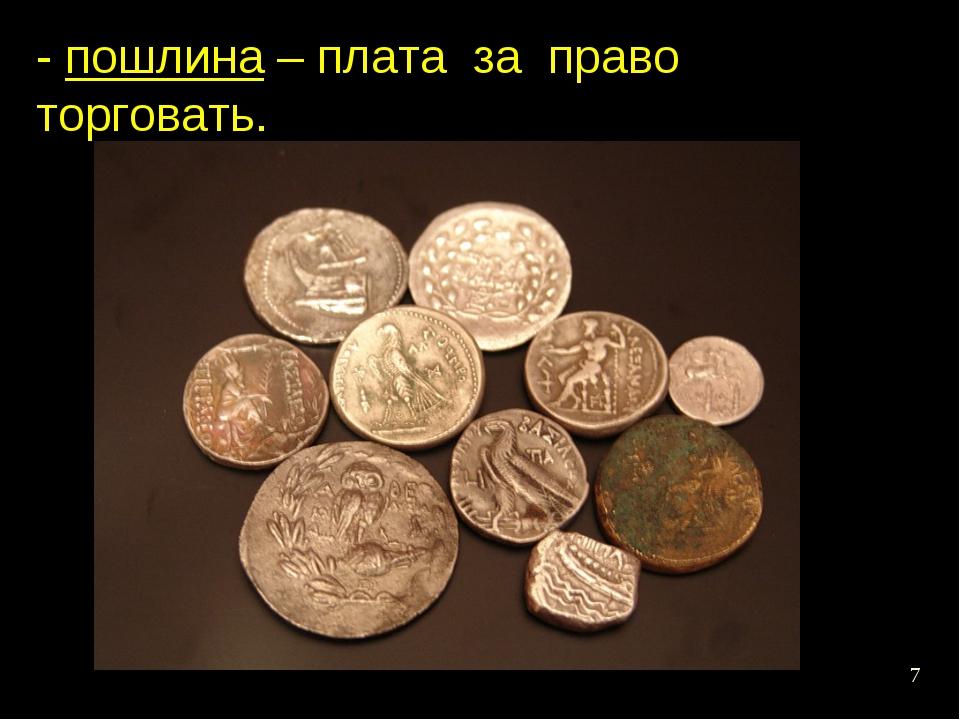 * - пошлина – плата за право торговать.