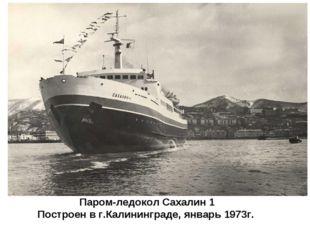 Паром-ледокол Сахалин 1 Построен в г.Калининграде, январь 1973г.