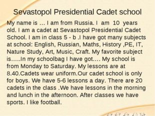 Sevastopol Presidential Cadet school My name is … I am from Russia. I am 10 y