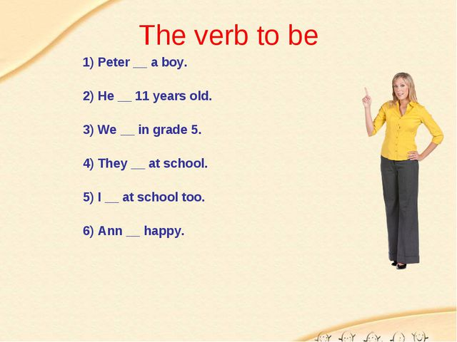 The verb to be 1) Peter __ a boy. 2) He __ 11 years old. 3) We __ in grade 5....