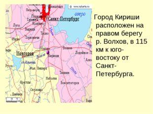 Город Кириши расположен на правом берегу р. Волхов, в 115 км к юго-востоку о