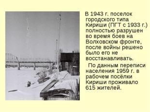 В 1943 г. поселок городского типа Кириши (ПГТ с 1933 г.) полностью разрушен
