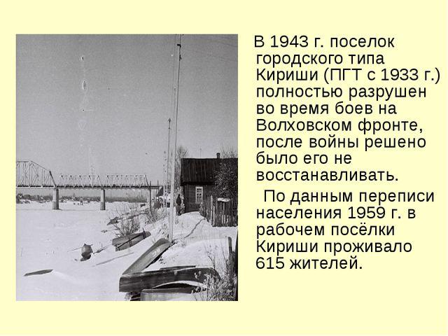 В 1943 г. поселок городского типа Кириши (ПГТ с 1933 г.) полностью разрушен...