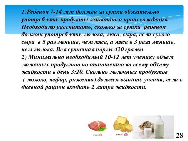 1)Ребенок 7-14 лет должен за сутки обязательно употреблять продукты животного...