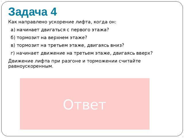 Задача 4 Как направлено ускорение лифта, когда он: а) начинает двигаться с пе...