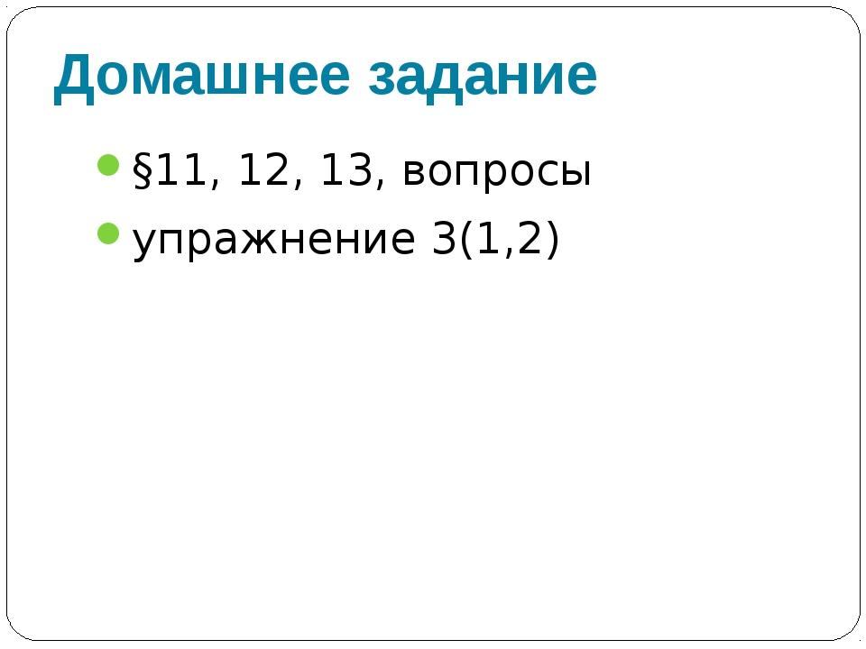 Домашнее задание §11, 12, 13, вопросы упражнение 3(1,2)