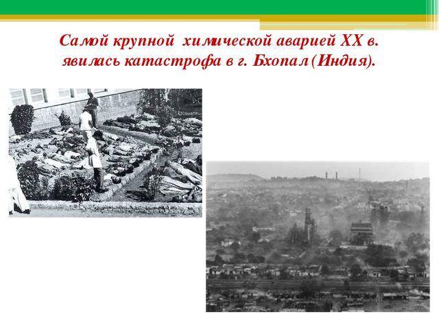 Самой крупной химической аварией XX в. явилась катастрофа в г. Бхопал (Индия).