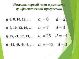 Назвать первый член и разность арифметической прогрессии: 6, 8, 10, 12, … 7,