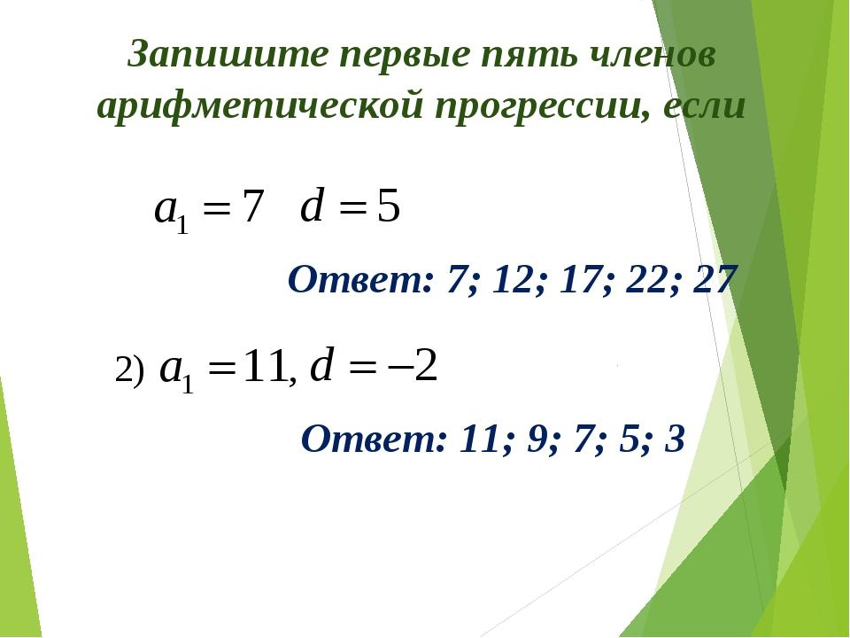 Запишите первые пять членов арифметической прогрессии, если Ответ: 7; 12; 17;...