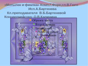 «Мотылек и фиалка» Комп.Г.Форе,сл.В.Гюго Исп.А.Бартенева Кл.преподавателя В.Б