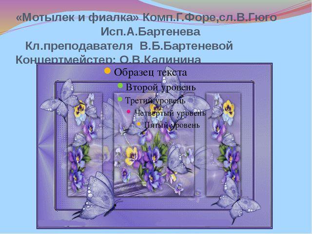 «Мотылек и фиалка» Комп.Г.Форе,сл.В.Гюго Исп.А.Бартенева Кл.преподавателя В.Б...