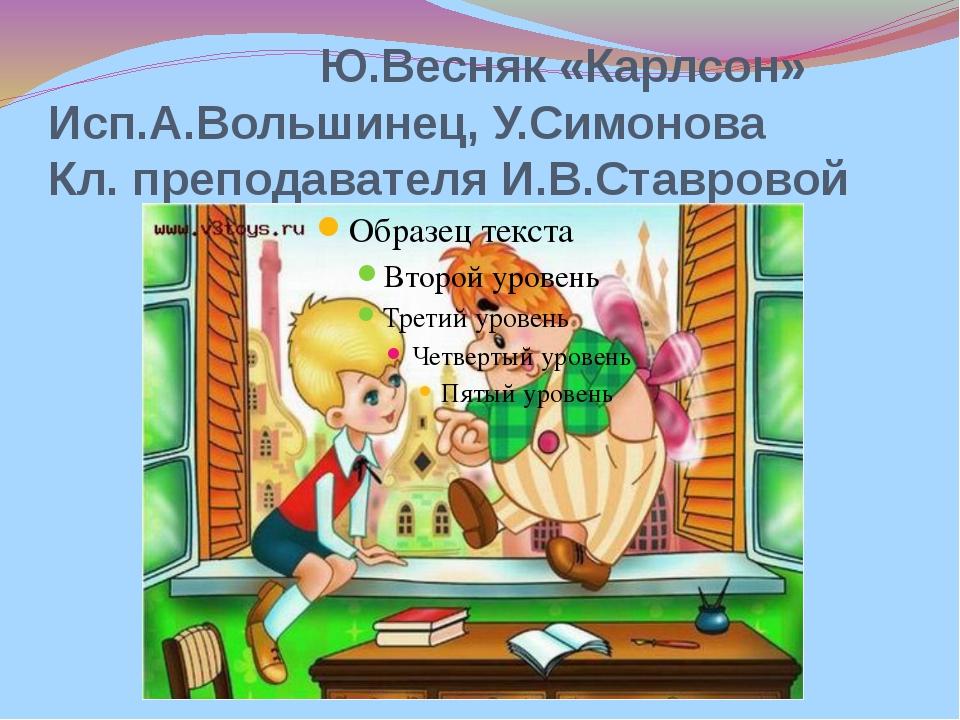 Ю.Весняк «Карлсон» Исп.А.Вольшинец, У.Симонова Кл. преподавателя И.В.Ставровой