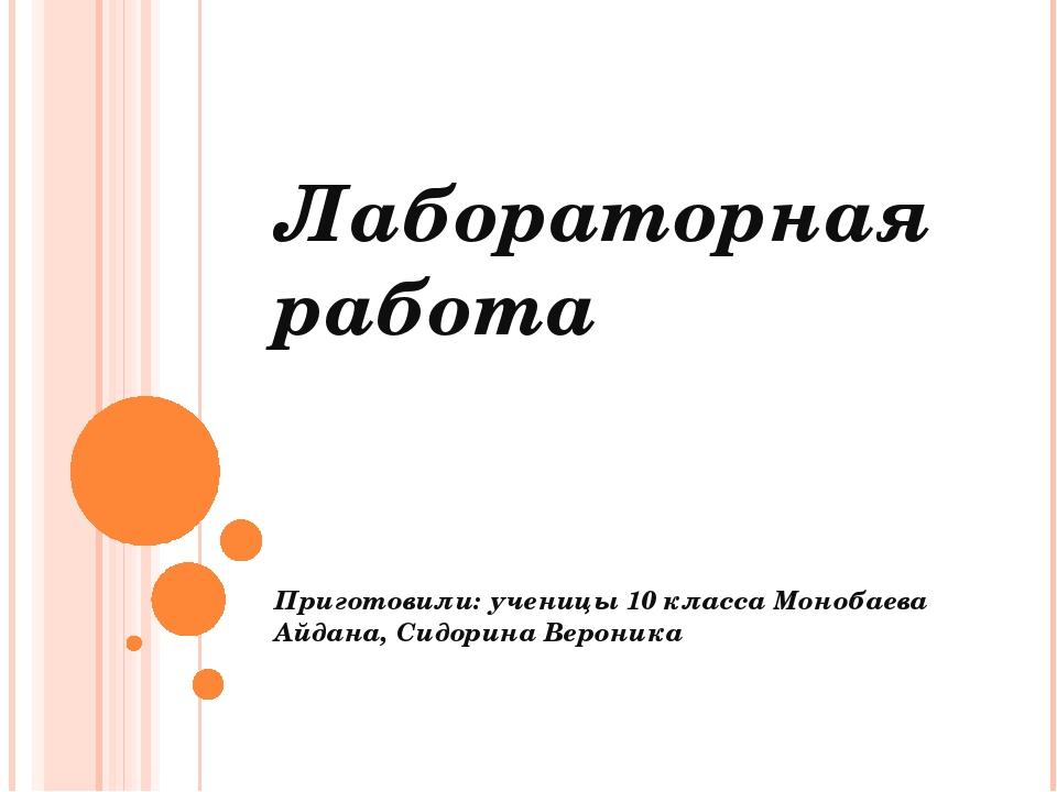 Лабораторная работа Приготовили: ученицы 10 класса Монобаева Айдана, Сидорина...
