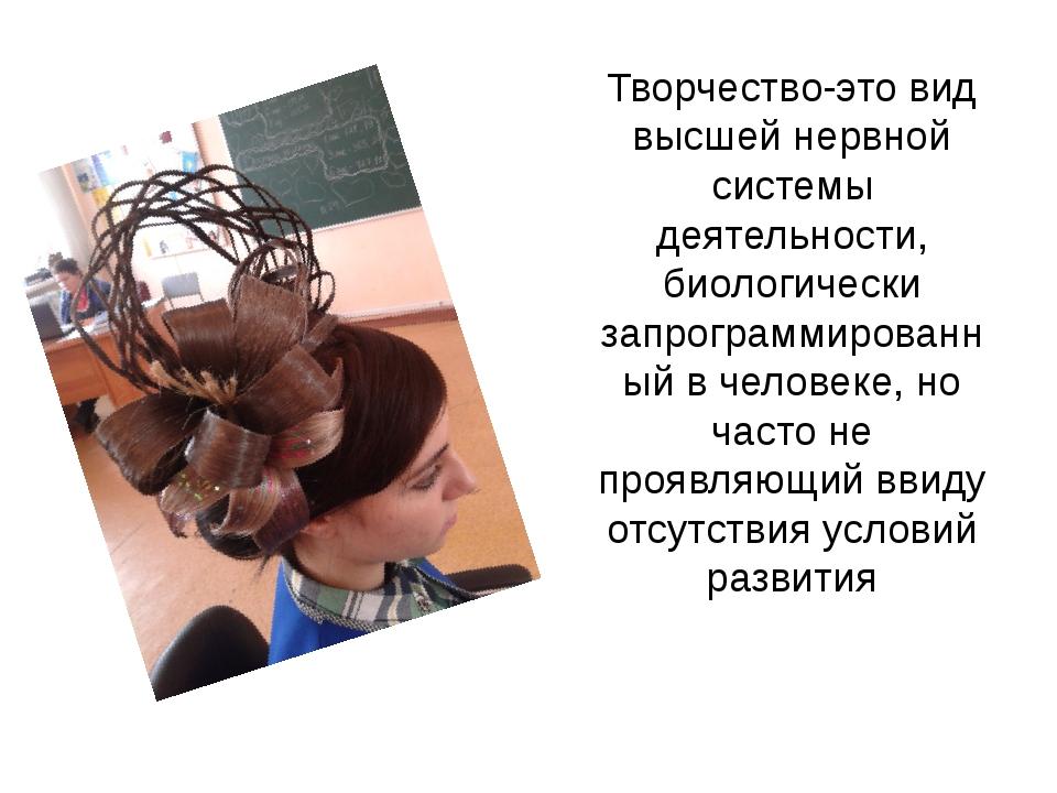 Творчество-это вид высшей нервной системы деятельности, биологически запрогра...