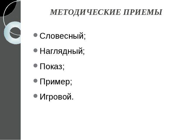 МЕТОДИЧЕСКИЕ ПРИЕМЫ Словесный; Наглядный; Показ; Пример; Игровой.