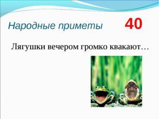 Народные приметы 40 Лягушки вечером громко квакают…