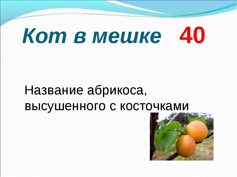 Кот в мешке 40  Название абрикоса, высушенного с косточками
