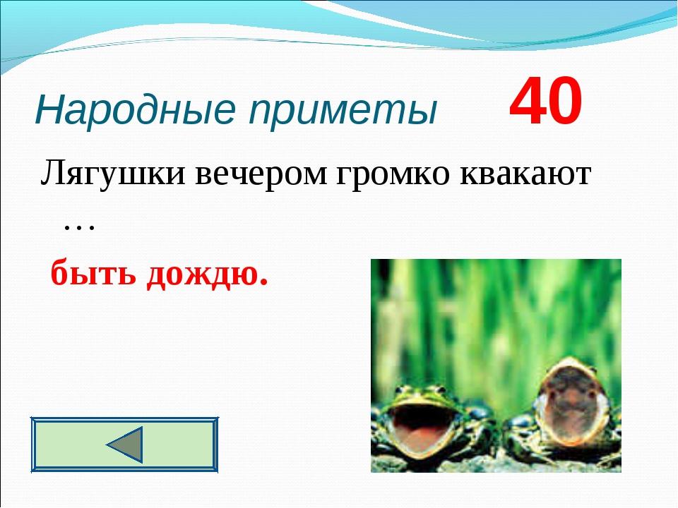 Народные приметы 40 Лягушки вечером громко квакают … быть дождю.