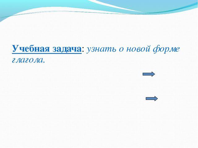 Учебная задача: узнать о новой форме глагола.