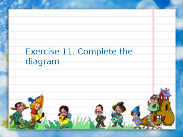 Exercise 11. Complete the diagram