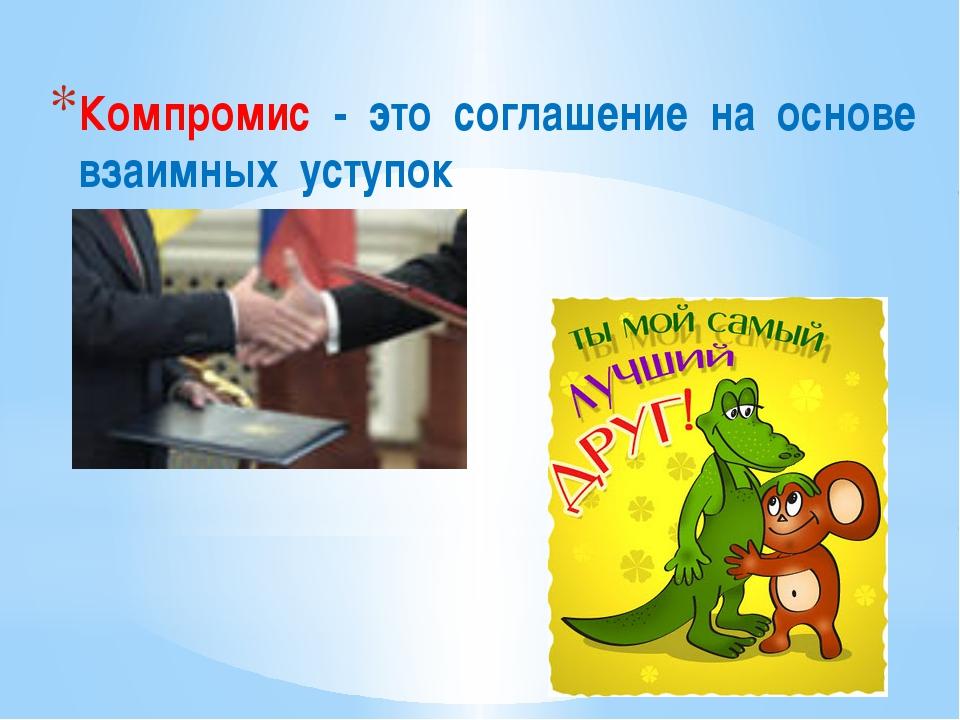 Компромис - это соглашение на основе взаимных уступок