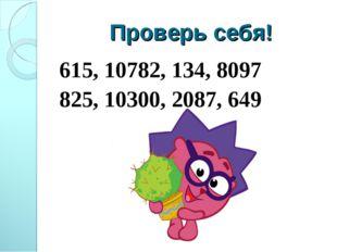 Проверь себя! 615, 10782, 134, 8097 825, 10300, 2087, 649