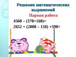 Решение математических выражений Парная работа 4560 – (370+160)= 2652 + (2000