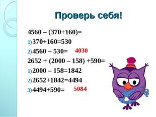Проверь себя! 4560 – (370+160)= 370+160=530 4560 – 530= 2652 + (2000 – 158) +