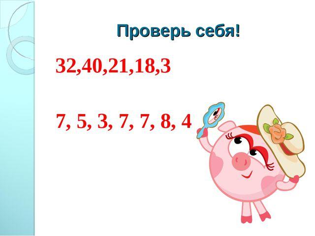 Проверь себя! 32,40,21,18,3 7, 5, 3, 7, 7, 8, 4