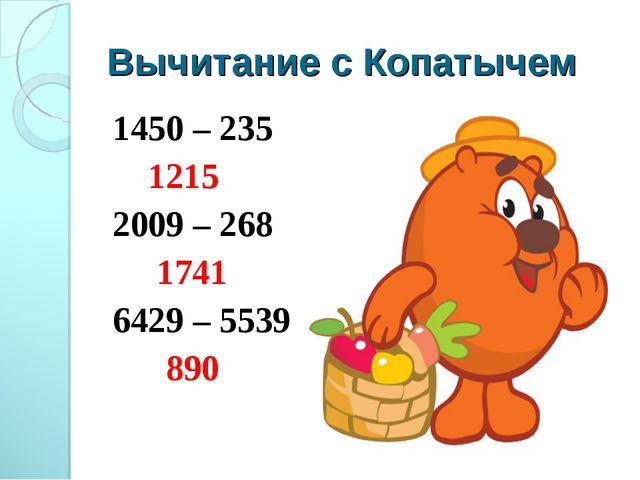 Вычитание с Копатычем 1450 – 235 1215 2009 – 268 1741 6429 – 5539 890