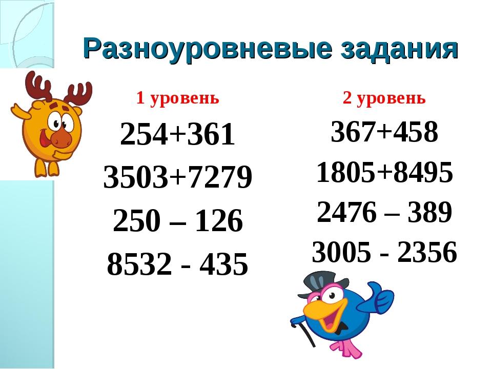 Разноуровневые задания 1 уровень 254+361 3503+7279 250 – 126 8532 - 435 2 уро...