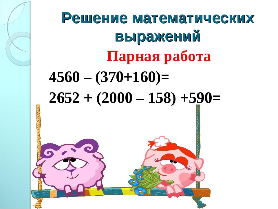 Решение математических выражений Парная работа 4560 – (370+160)= 2652 + (2000...