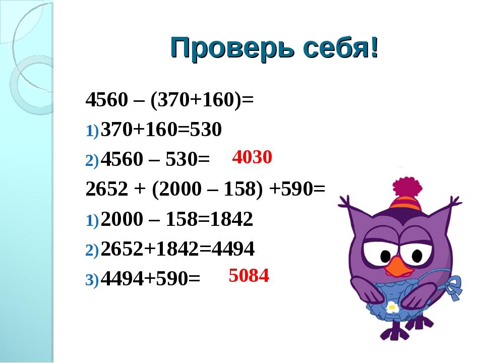 Проверь себя! 4560 – (370+160)= 370+160=530 4560 – 530= 2652 + (2000 – 158) +...