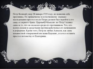 Петр Великий умер 28 января 1725 году, не назначив себе преемника. По привыч