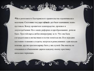 Вся деятельность Екатеринского правительства ограничивалась мелочами. Состоя