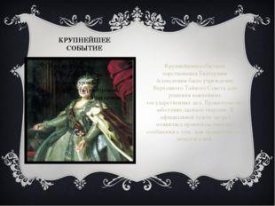 КРУПНЕЙШЕЕ СОБЫТИЕ Крупнейшим событием царствования Екатерины Алексеевны было