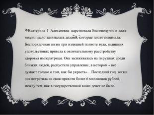 Екатерина I Алексеевна царствовала благополучно и даже весело, мало занимала
