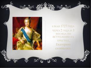 6 МАЯ 1727 ГОДА ЧЕРЕЗ 2 ГОДА И 3 МЕСЯЦА ПО ВСТУПЛЕНИИ НА ПРЕСТОЛ, Екатерина