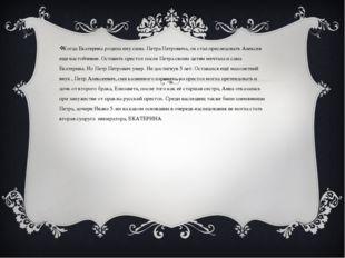 Когда Екатерина родила ему сына. Петра Петровича, он стал преследовать Алекс